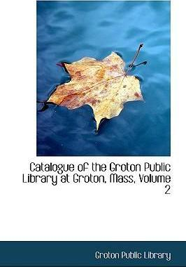 Catalogue of the Groton Public Library at Groton, Mass, Volume 2