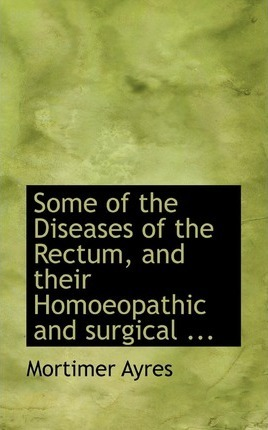 Some of the Diseases of the Rectum, and Their Homoeopathic and Surgical ...