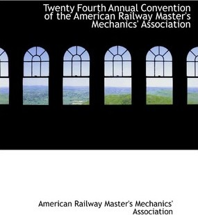 Twenty Fourth Annual Convention of the American Railway Master's Mechanics' Association
