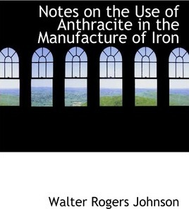 Notes on the Use of Anthracite in the Manufacture of Iron