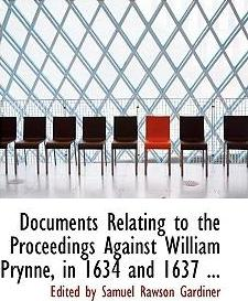 Documents Relating to the Proceedings Against William Prynne, in 1634 and 1637 ...