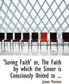 Saving Faith' Or, the Faith by Which the Sinner Is Consciously United to ...