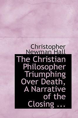 The Christian Philosopher Triumphing Over Death, a Narrative of the Closing ...