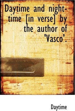 Daytime and Night-Time [In Verse] by the Author of 'Vasco'.