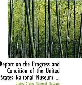 Report on the Progress and Condition of the United States Naitonal Museum ...