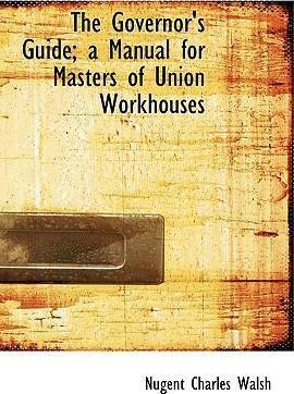 The Governor's Guide; A Manual for Masters of Union Workhouses
