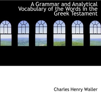 A Grammar and Analytical Vocabulary of the Words in the Greek Testament