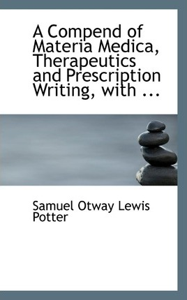 A Compend of Materia Medica, Therapeutics and Prescription Writing, with ...