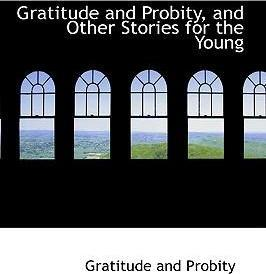 Gratitude and Probity, and Other Stories for the Young