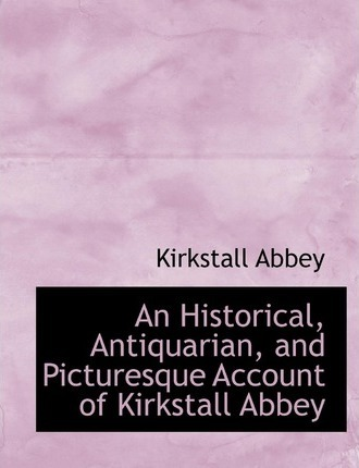 An Historical, Antiquarian, and Picturesque Account of Kirkstall Abbey