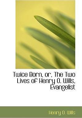 Twice Born, Or, the Two Lives of Henry O. Wills, Evangelist