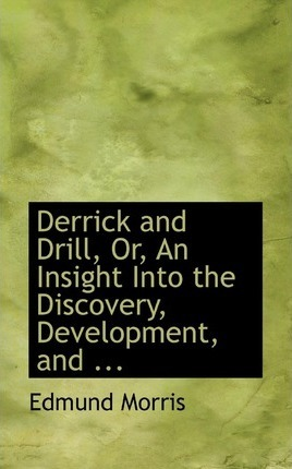 Derrick and Drill, Or, an Insight Into the Discovery, Development, and ...