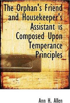 The Orphan's Friend and Housekeeper's Assistant Is Composed Upon Temperance Principles