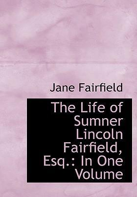 The Life of Sumner Lincoln Fairfield, Esq.