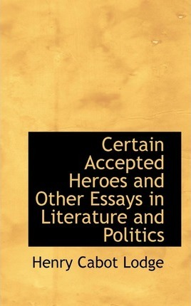 Certain Accepted Heroes and Other Essays in Literature and Politics