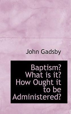 Baptism? What Is It? How Ought It to Be Administered?