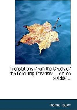 Translations from the Greek of the Following Treatises ... Viz. on Suicide ...