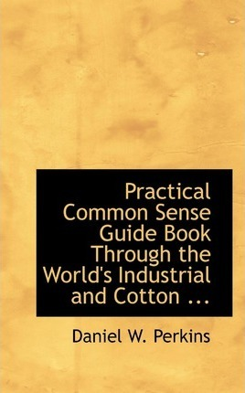 Practical Common Sense Guide Book Through the World's Industrial and Cotton ...