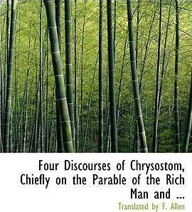 Four Discourses of Chrysostom, Chiefly on the Parable of the Rich Man and ...