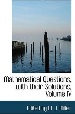 Mathematical Questions, with Their Solutions, Volume IV