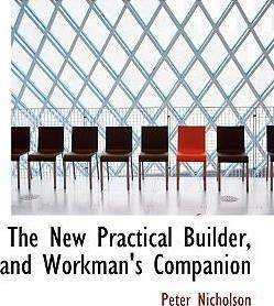 The New Practical Builder, and Workman's Companion