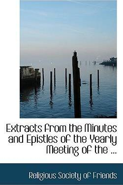 Extracts from the Minutes and Epistles of the Yearly Meeting of the ...
