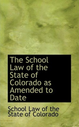 The School Law of the State of Colorado as Amended to Date