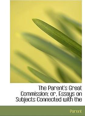 The Parent's Great Commission; Or, Essays on Subjects Connected with the