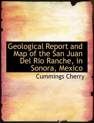 Geological Report and Map of the San Juan del Rio Ranche, in Sonora, Mexico