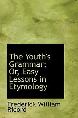 The Youth's Grammar; Or, Easy Lessons in Etymology