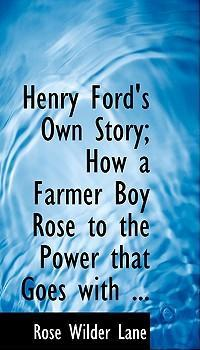 Henry Ford's Own Story; How a Farmer Boy Rose to the Power That Goes with ...