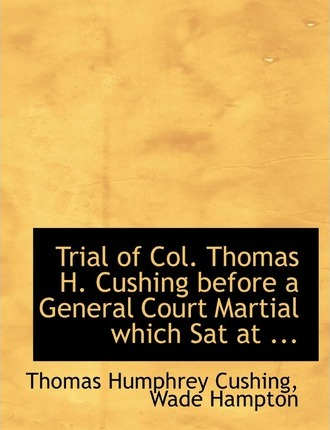 Trial of Col. Thomas H. Cushing Before a General Court Martial Which SAT at ...