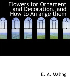 Flowers for Ornament and Decoration, and How to Arrange Them