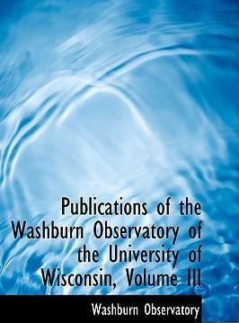 Publications of the Washburn Observatory of the University of Wisconsin, Volume III