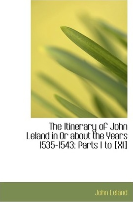 The Itinerary of John Leland in or about the Years 1535-1543