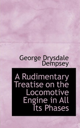 A Rudimentary Treatise on the Locomotive Engine in All Its Phases