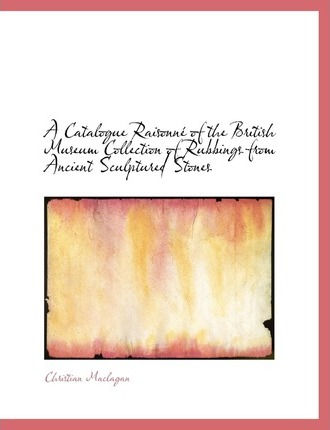 A Catalogue Raisonne of the British Museum Collection of Rubbings from Ancient Sculptured Stones