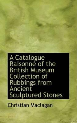 A Catalogue Raisonnac of the British Museum Collection of Rubbings from Ancient Sculptured Stones