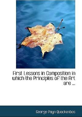 First Lessons in Composition in Which the Principles of the Art Are ...