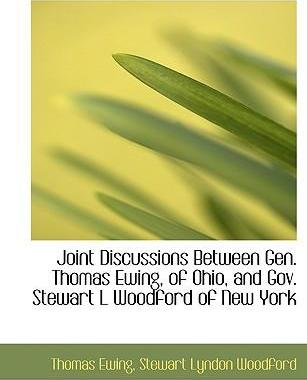 Joint Discussions Between Gen. Thomas Ewing, of Ohio, and Gov. Stewart L Woodford of New York