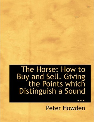 The Horse: How to Buy and Sell. Giving the Points Which Distinguish a Sound ... (Large Print Edition)
