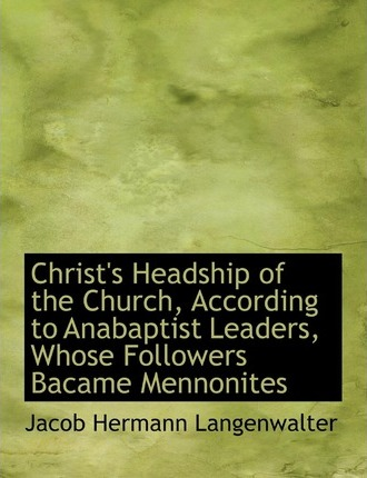 Christ's Headship of the Church, According to Anabaptist Leaders, Whose Followers Bacame Mennonites