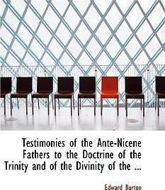 Testimonies of the Ante-Nicene Fathers to the Doctrine of the Trinity and of the Divinity of the ...