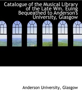 Catalogue of the Musical Library of the Late Wm. Euing Bequeathed to Anderson's University, Glasgow