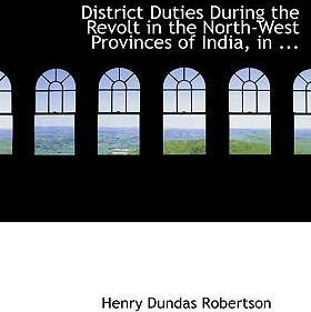 District Duties During the Revolt in the North-West Provinces of India, in ...