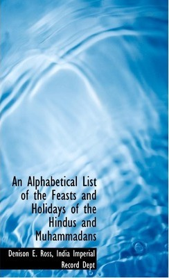 An Alphabetical List of the Feasts and Holidays of the Hindus and Muhammadans
