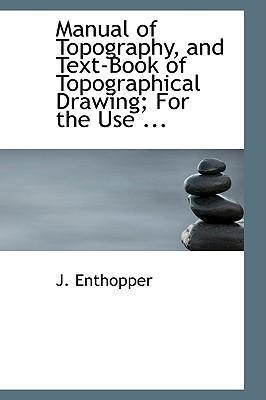 Manual of Topography, and Text-Book of Topographical Drawing; For the Use ...