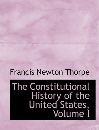 The Constitutional History of the United States, Volume I