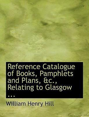Reference Catalogue of Books, Pamphlets and Plans, AC., Relating to Glasgow ...