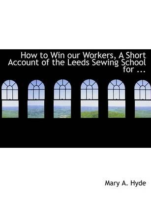 How to Win Our Workers, a Short Account of the Leeds Sewing School for ...